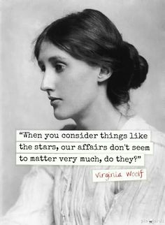 """When you consider things like the stars, our affairs don't seem to matter very much, do they?"" Virginia Woolf"