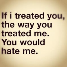 If I treated you, the way you treated me. You would hate me.