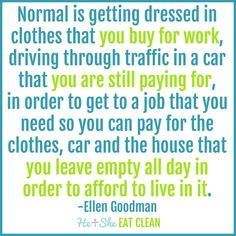 """""""Normal is getting dressed in clothes that you buy for work and driving through traffic in a car that you are still paying for - in order to get to the job you need to pay for the clothes and the car, and the house you leave vacant all day so you can afford to live in it."""" - Ellen Goodman"""