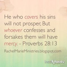 He who covers his sins will not prosper,  But whoever confesses and forsakes them will have mercy.  - Proverbs‬ ‭28‬:‭13‬ (NKJV)