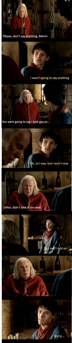 """Merlin does this a lot where he says he wasn't going to say """"I told you so"""" and then he starts saying and he says sorry and makes that face XD"""