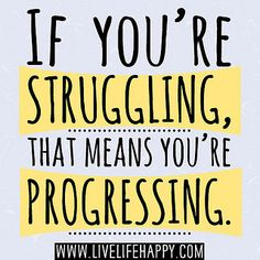 f you're struggling, that means you're progressing.
