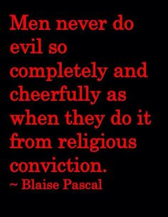 Men never do evil so completely and cheerfully as when they do it from religious conviction. --Blaise Pascal