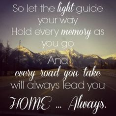 """""""So let the light guide your way. Hold every memory as you go. And every road you take will always lead you home... always"""" - Charlie Puth Lyrics"""