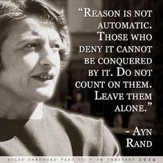 """""""Reason is not automatic. Those who deny it cannot be conquered by it..."""" Ayn Rand"""