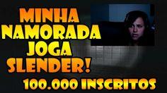 - MINHA NAMORADA JOGANDO SLENDER! ESPECIAL 100 MIL INSCRITOS!