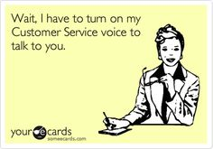 Wait, I have to turn on my Customer Service voice to talk to you.