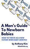 Free Kindle Book -   A Man's Guide to Newborn Babies: How To Thrive As A New Father When Baby Arrives! (A Dad's Guide Book 1)