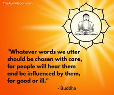 """""""Whatever words we utter should be chosen with care, for people will hear them and be influenced by them, for good or ill."""" - Buddha"""