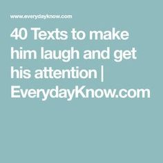 40 Texts to make him laugh and get his attention - Funny Texts Sweet Texts For Him, Love Texts For Him, Flirty Texts For Him, Flirty Quotes For Him, Text For Him, Cute Messages For Him, Sweet Sayings For Him, Love Message For Him, Message For Boyfriend