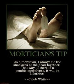 Funny Mortician Dead Body Tip Joke Picture - As a mortician, I always tie the shoelaces of the dead together. That way, if there is a zombie apocalypse, it will be hilarious. Thats The Way, That Way, Funny Jokes, Hilarious, Dad Jokes, Just For Laughs, Laugh Out Loud, The Funny, Just In Case