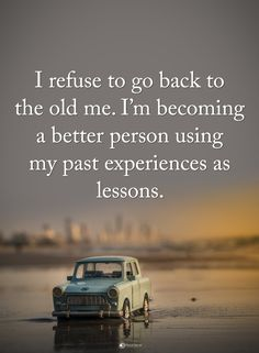 I'm not going back to the old me. I'm no longer letting people control me or walk all over me.