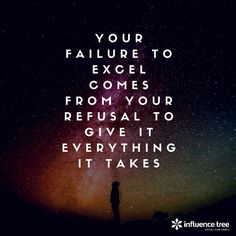 Your failure to excel comes from your refusal to give it everything it takes.