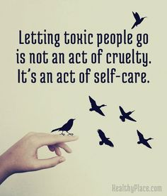Positive Quote: Letting toxic people go is not an act of cruelty. It´s an act of self-care. www.HealthyPlace.com