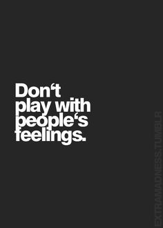 Yessss! Don't say one thing and do another! When you play with people's feelings, karma will visit you
