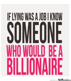 If lying was a job I know someone who would be a billionaire.