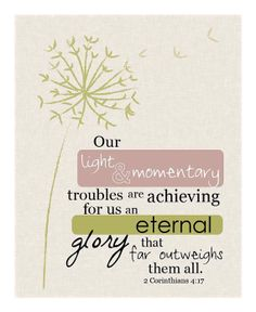 Our light and momentary troubles are achieving for us an eternal glory that far outweighs them all. 2 Corinthians 4:17