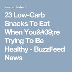 23 Low-Carb Snacks To Eat When You're Trying To Be Healthy - BuzzFeed News