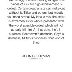 """John Berryman - """"I do strongly feel that among the greatest pieces of luck for high achievement is..."""". poetry, art, literature, artists, luck, beethoven, milton, goya, ordeals, titian"""