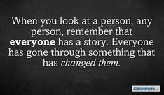 When you look at a person, any person, remember that everyone has a story. Everyone has gone through something that has changed them.