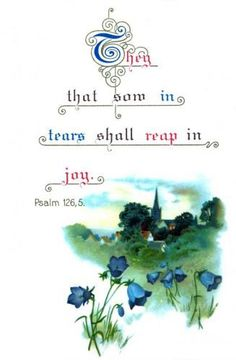 They that sow in tears shall reap in joy.  Pslam 126:5