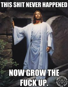 Jesus says...this shit never happened so grow up.