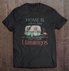 Home Is Where You Put Your Flamingos Shirt