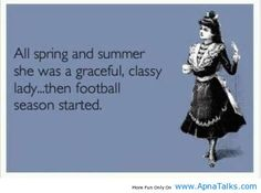 All Spring and Summer She was a Graceful, Classy Lady… Then Football Season Started. LOL #girls #football #funny #quotes