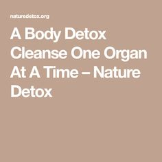 A Body Detox Cleanse One Organ At A Time – Nature Detox