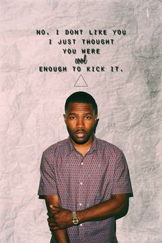 "Frank Ocean- ""No, I don't like you I just thought you were cool enough to kick it."""