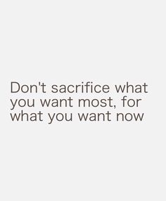 Don't sacrifice what you want most, for what you want now.
