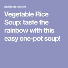 Vegetable Rice Soup: taste the rainbow with this easy one-pot soup!
