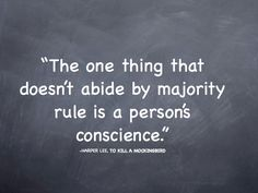the one thing that doesn't abide by majority rule is a person's conscience - to kill a mockingbird