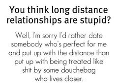 """""""You think long distance relationships are stupid? Well, I'm sorry I'd rather date somebody who's perfect for me and put up with the distance than put up with being treated like shit by some douchebag who live closer."""""""