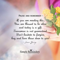 Pause and remember— If you are reading this... You are blessed to be alive and today is a gift. Tomorrow is not guaranteed. Don't hesitate to forgive, hug and love those dear to you! — Jenni Young