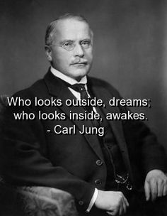 Who looks outside, dreams; who looks inside, awakes. -- Carl Jung