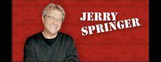 Jerry Springer~ I'm sorry stupid people never get old!