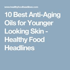 10 Best Anti-Aging Oils for Younger Looking Skin - Healthy Food Headlines