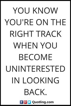 Moving on quotes - You know you're on the right track when you become uninterested in looking back.