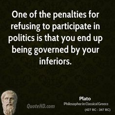 One of the penalties for refusing to participate in politics is that you end up…