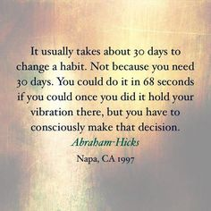 It usually takes about 30 days to change a habit. Not because you need 30 days. You could do it in 68 seconds if you could once you did it hold your vibration there, but you have to consciously make that decision. --Abraham Hicks