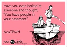Have you ever looked at someone and thought, 'You have people in your basement.'