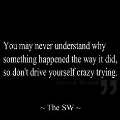 You may never understand why something happened the way it did, so don't drive yourself crazy trying. Never read truer words Words Quotes, Me Quotes, Sayings, Love Words, Beautiful Words, It Goes On, Amazing Quotes, Good Advice, Life Lessons