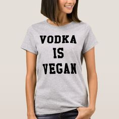 Shop VODKA IS VEGAN T-Shirt created by unlart. Personalize it with photos & text or purchase as is! Cool Tees, Cool T Shirts, Tee Shirts, T Shirt Boss, Vegan Clothing, Vegan Fashion, Workout Shirts, Shirt Style, Vegan Shirts