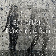 Bucket List Item #3  Dance in the rain!  I've always wanted to do this and I will do it one day!