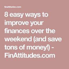 8 easy ways to improve your finances over the weekend (and save tons of money!) - FinAttitudes.com