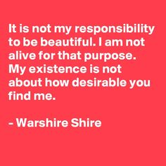It is not my responsibility to be beautiful. I am not alive for that purpose. My existence is not about how desirable you find me.  - Warshire Shire