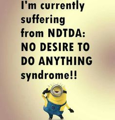 I am currently suffering from NDTDA: NO DESIRE TO DO ANYTHING syndrome