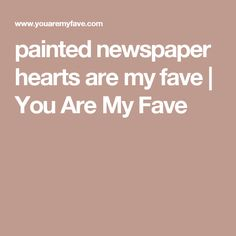 painted newspaper hearts are my fave   You Are My Fave