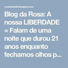 Blog da Rosa: A nossa LIBERDADE = Falam de uma noite que durou 21 anos  enquanto fechamos olhos para a baderna , a roubalheira e o desmando, que a luz do dia, ja dura 26.